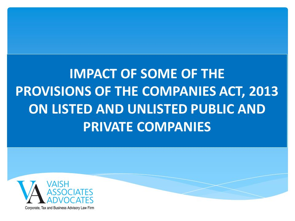 IMPACT OF SOME OF THE PROVISIONS OF THE COMPANIES ACT, 2013 ON LISTED AND UNLISTED PUBLIC AND PRIVATE COMPANIES.