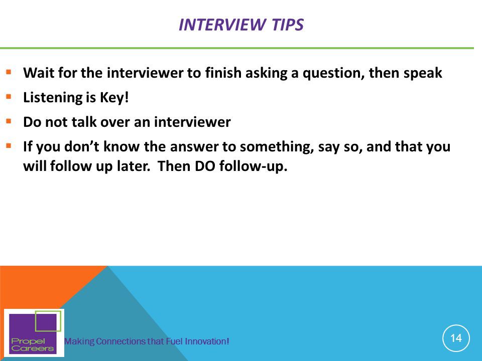 Interview Tips Wait for the interviewer to finish asking a question, then speak. Listening is Key!
