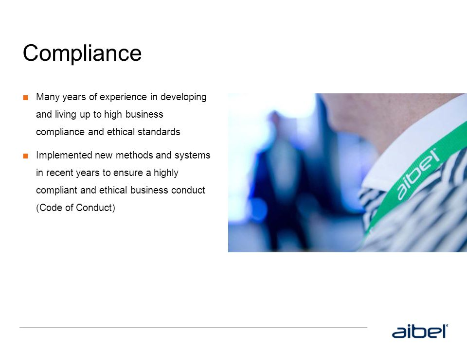 Compliance Many years of experience in developing and living up to high business compliance and ethical standards.