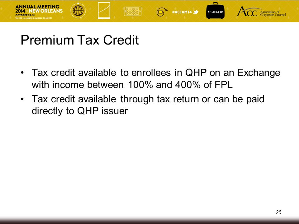 Premium Tax Credit Tax credit available to enrollees in QHP on an Exchange with income between 100% and 400% of FPL.
