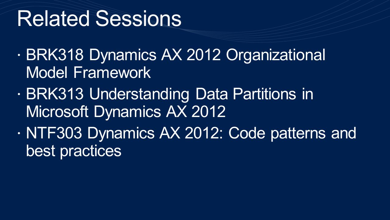 Related Sessions BRK318 Dynamics AX 2012 Organizational Model Framework. BRK313 Understanding Data Partitions in Microsoft Dynamics AX 2012.