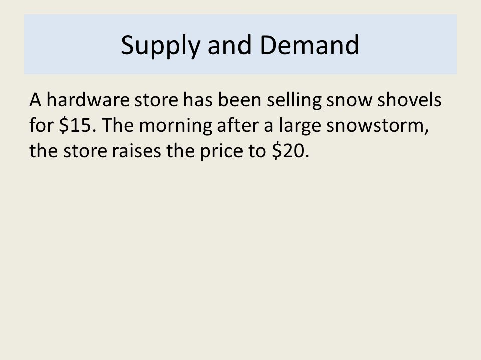 Supply and Demand A hardware store has been selling snow shovels for $15. The morning after a large snowstorm, the store raises the price to $20.