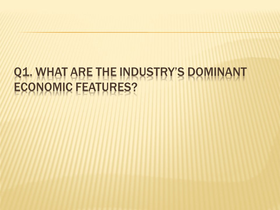 Q1. what are the industry's dominant economic features