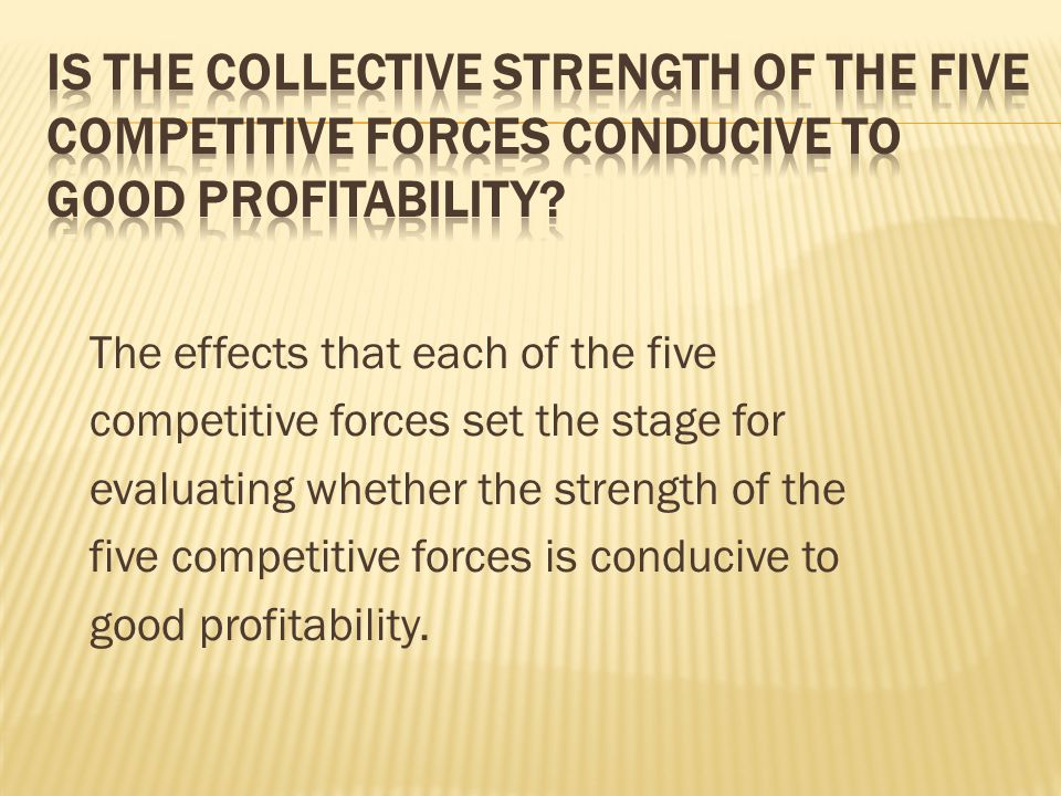 Is the collective strength of the five competitive forces conducive to good profitability