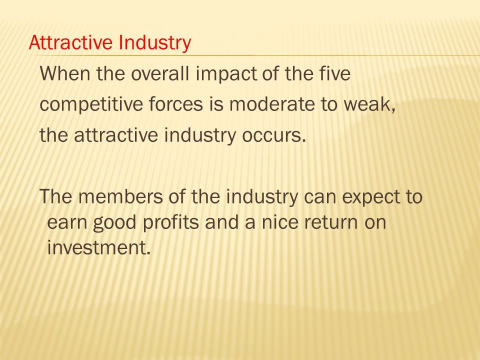 Attractive Industry When the overall impact of the five competitive forces is moderate to weak, the attractive industry occurs.