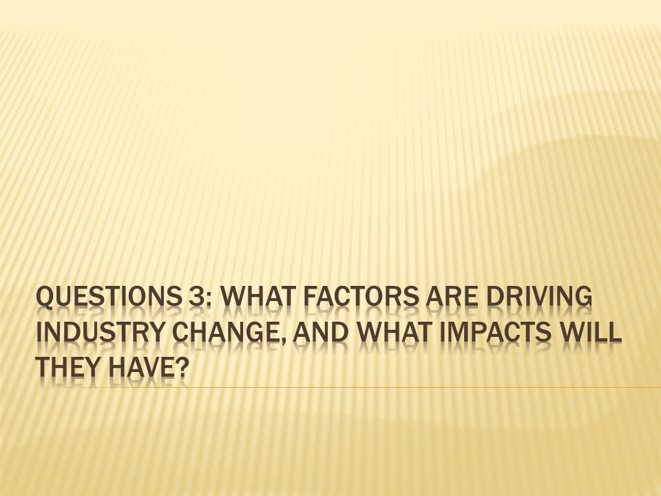 Questions 3: what factors are driving industry change, and what impacts will they have