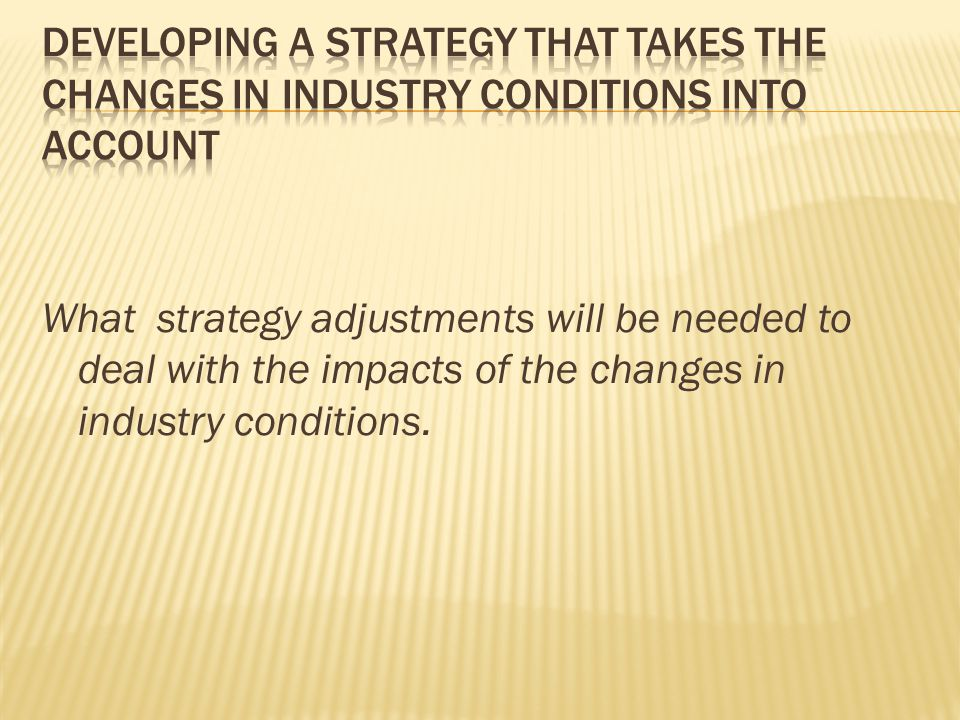 Developing a strategy that takes the changes in industry conditions into account