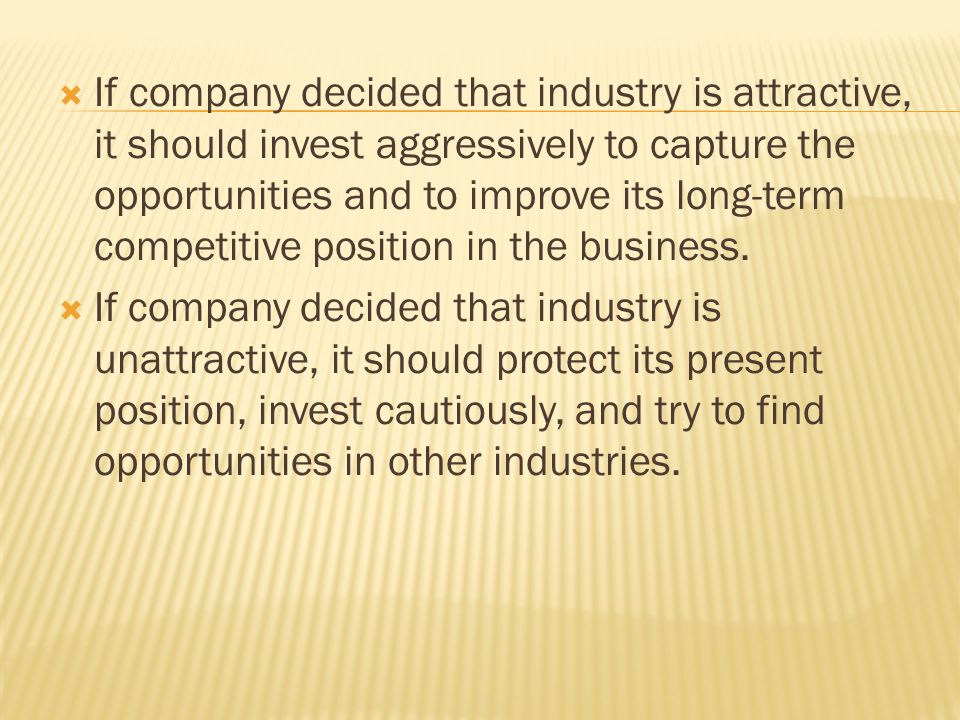 If company decided that industry is attractive, it should invest aggressively to capture the opportunities and to improve its long-term competitive position in the business.