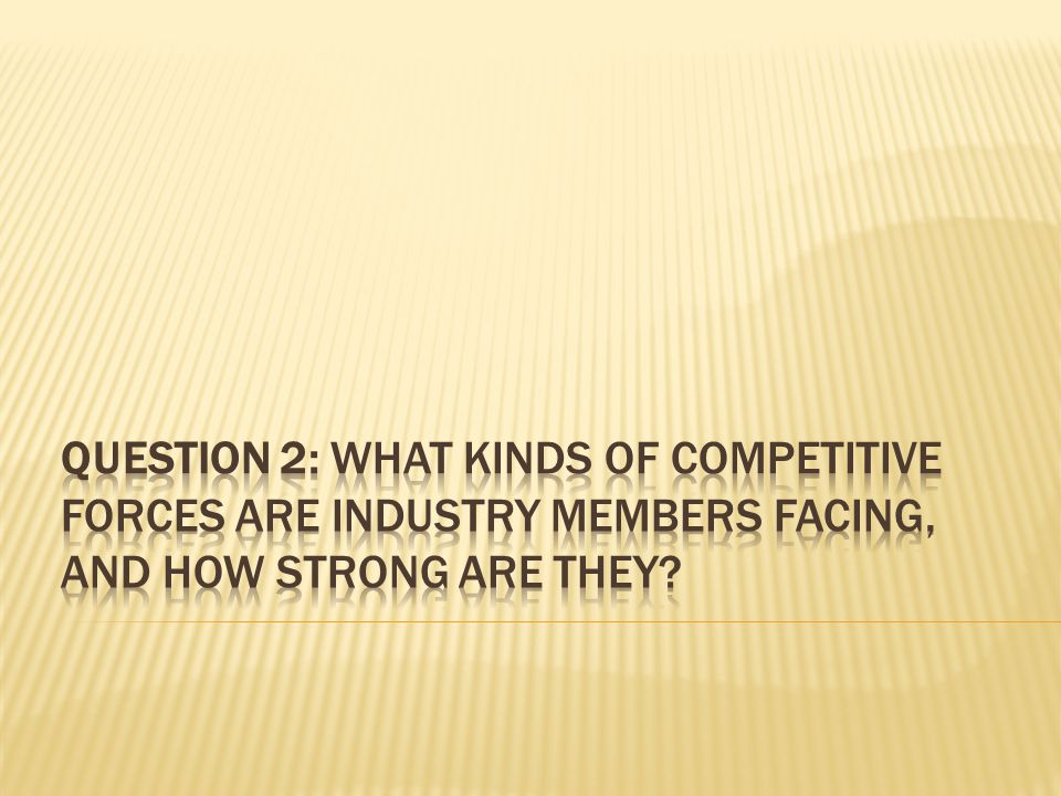 QUESTION 2: WHAT KINDS OF COMPETITIVE FORCES ARE INDUSTRY MEMBERS FACING, AND HOW STRONG ARE THEY
