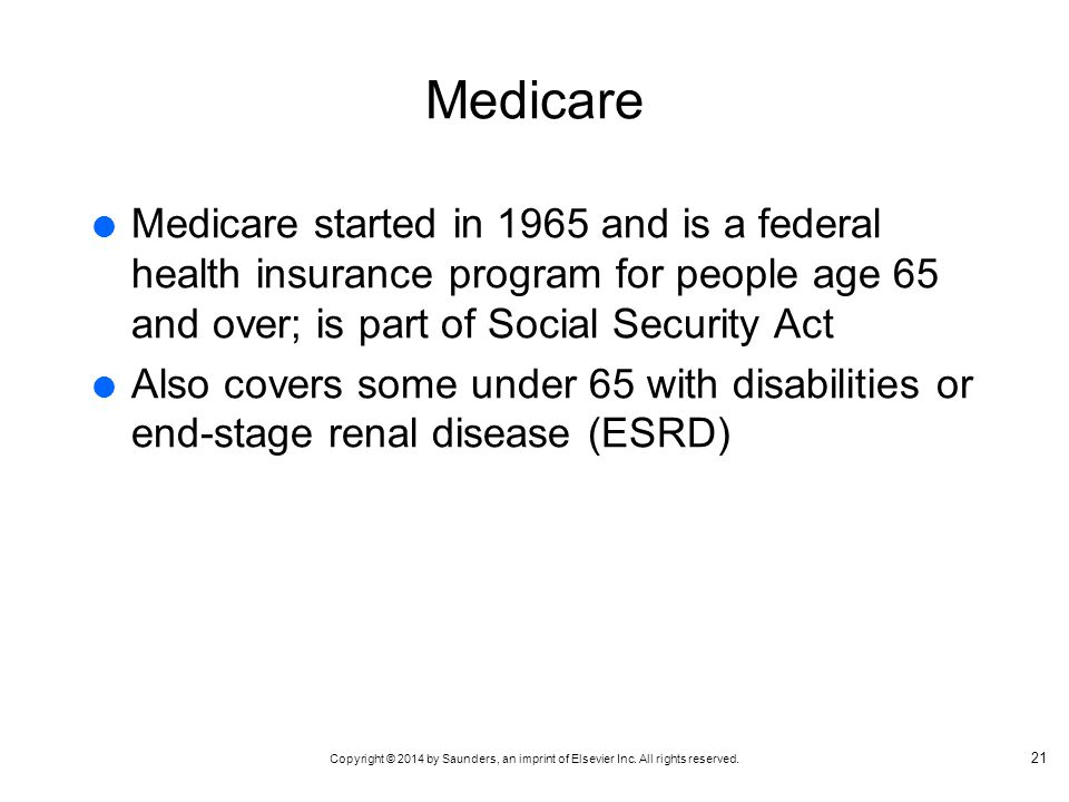 Medicare Medicare started in 1965 and is a federal health insurance program for people age 65 and over; is part of Social Security Act.