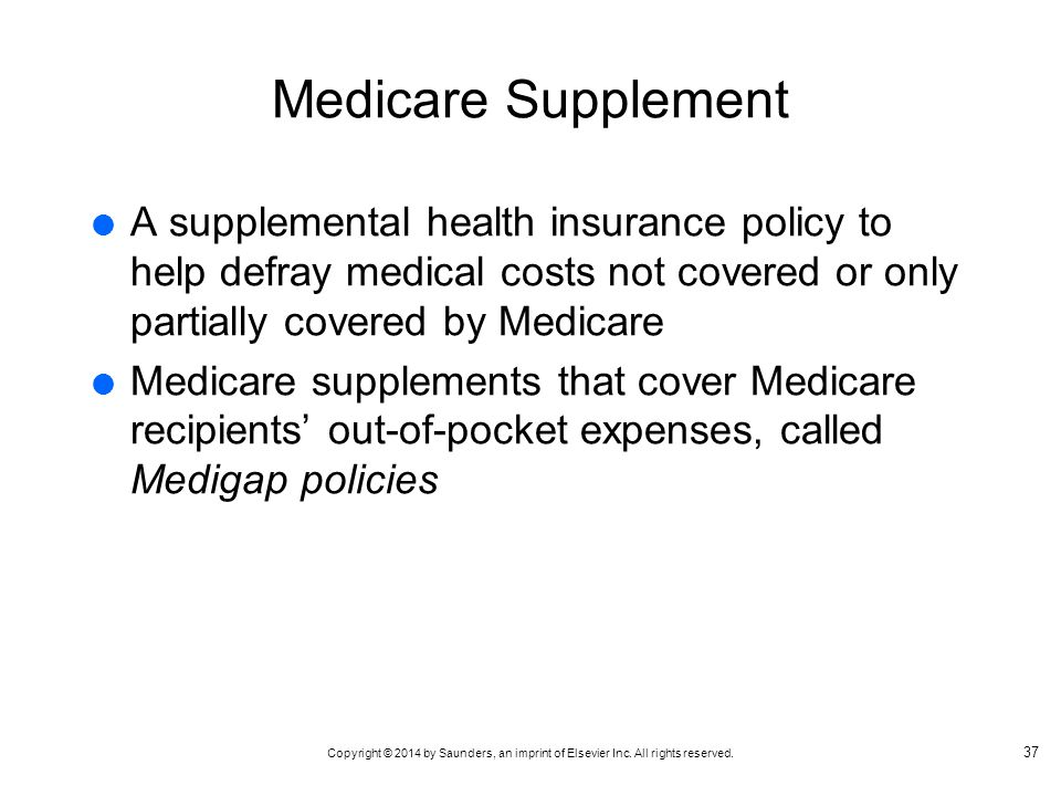 Medicare Supplement A supplemental health insurance policy to help defray medical costs not covered or only partially covered by Medicare.