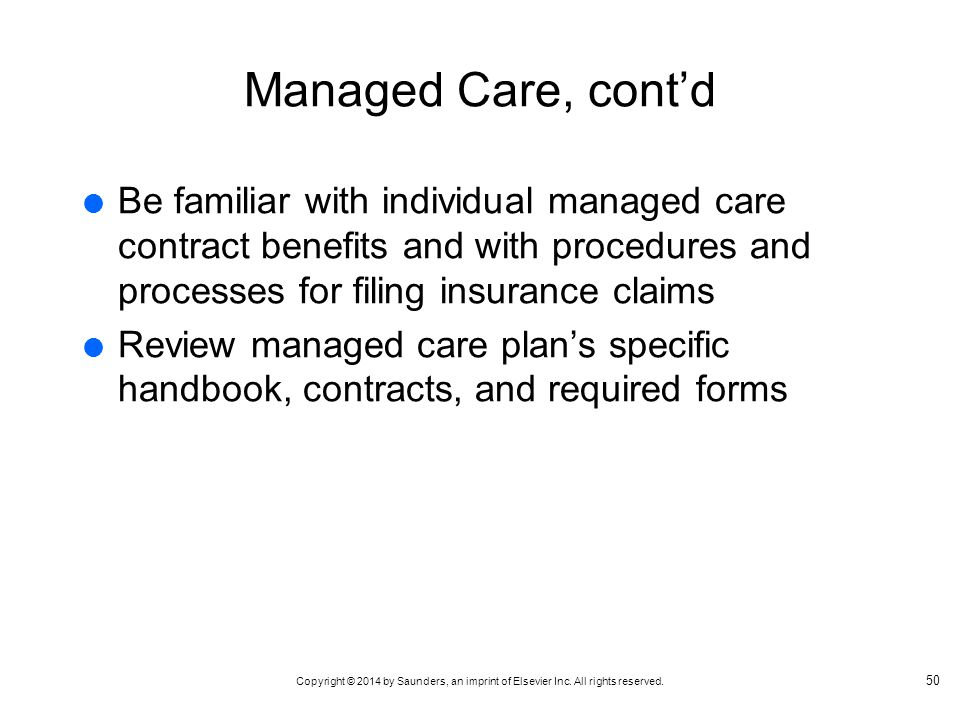 Managed Care, cont'd Be familiar with individual managed care contract benefits and with procedures and processes for filing insurance claims.