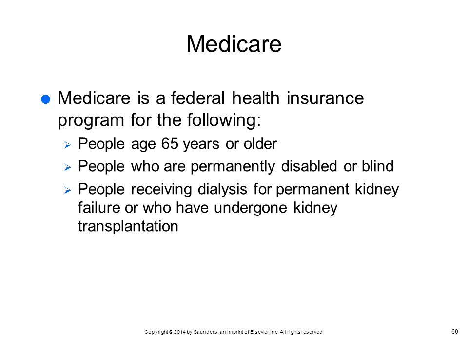 Medicare Medicare is a federal health insurance program for the following: People age 65 years or older.