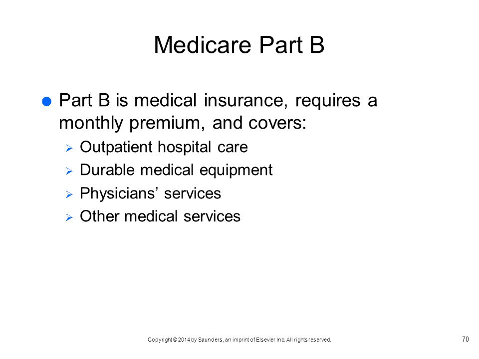 Medicare Part B Part B is medical insurance, requires a monthly premium, and covers: Outpatient hospital care.