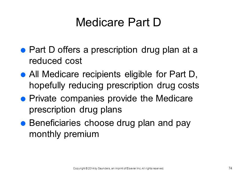 Medicare Part D Part D offers a prescription drug plan at a reduced cost.
