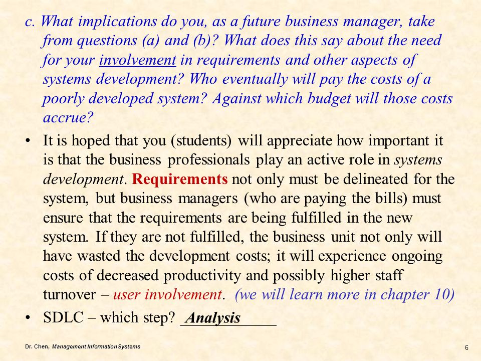 c. What implications do you, as a future business manager, take from questions (a) and (b) What does this say about the need for your involvement in requirements and other aspects of systems development Who eventually will pay the costs of a poorly developed system Against which budget will those costs accrue