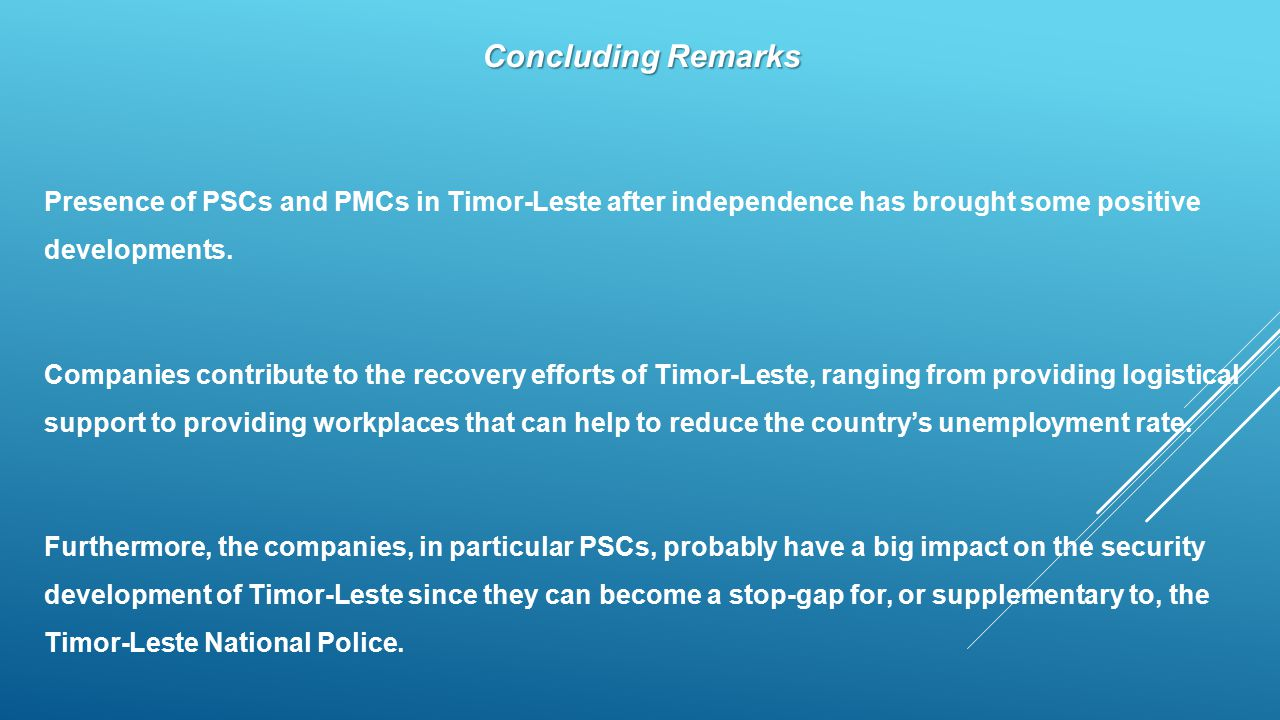 Concluding Remarks Presence of PSCs and PMCs in Timor-Leste after independence has brought some positive developments.