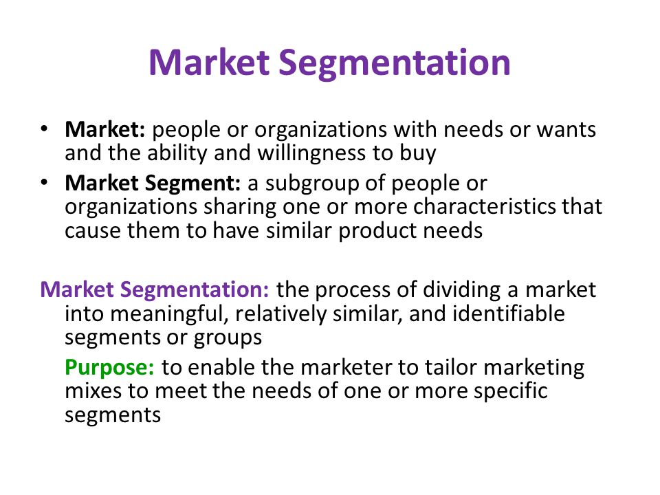 Market Segmentation Market: people or organizations with needs or wants and the ability and willingness to buy.