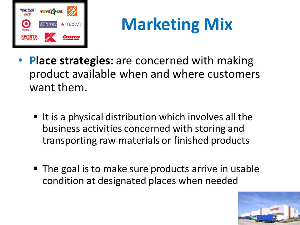 Marketing Mix Place strategies: are concerned with making product available when and where customers want them.