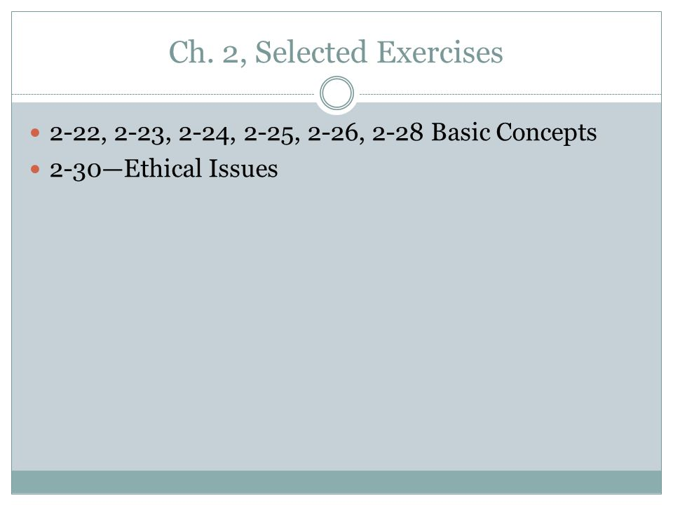 Ch. 2, Selected Exercises 2-22, 2-23, 2-24, 2-25, 2-26, 2-28 Basic Concepts 2-30—Ethical Issues
