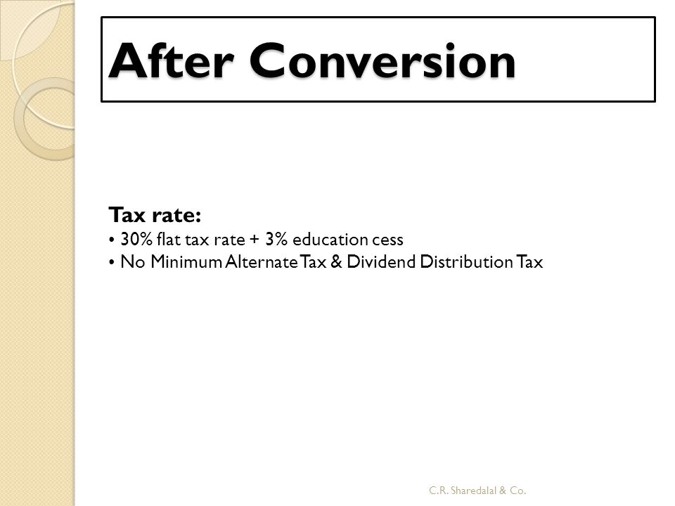 After Conversion Tax rate: • 30% flat tax rate + 3% education cess