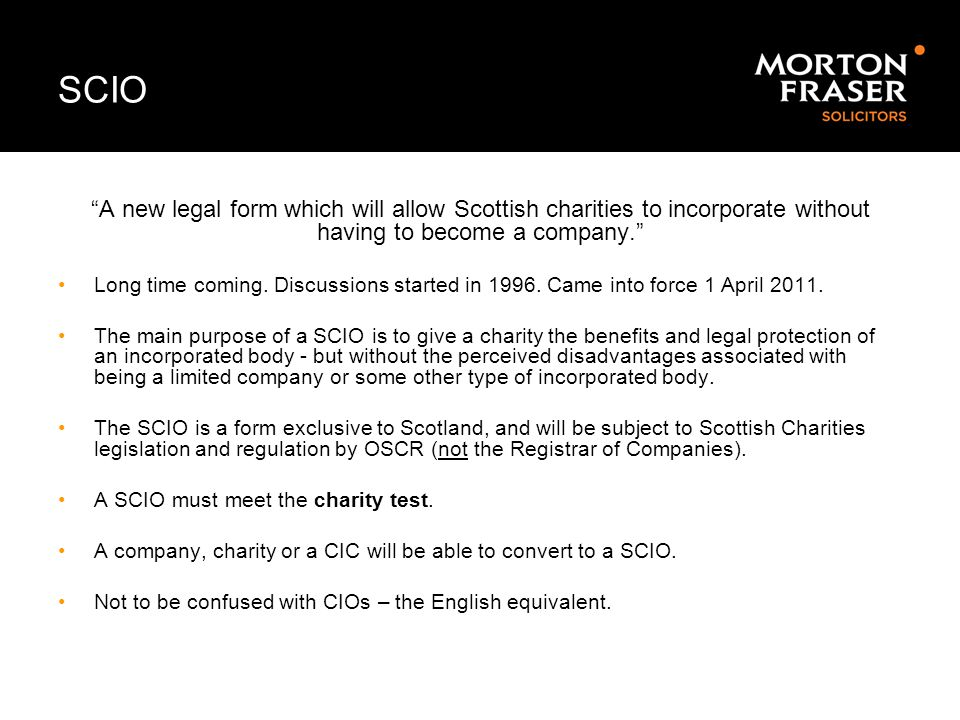 SCIO A new legal form which will allow Scottish charities to incorporate without having to become a company.