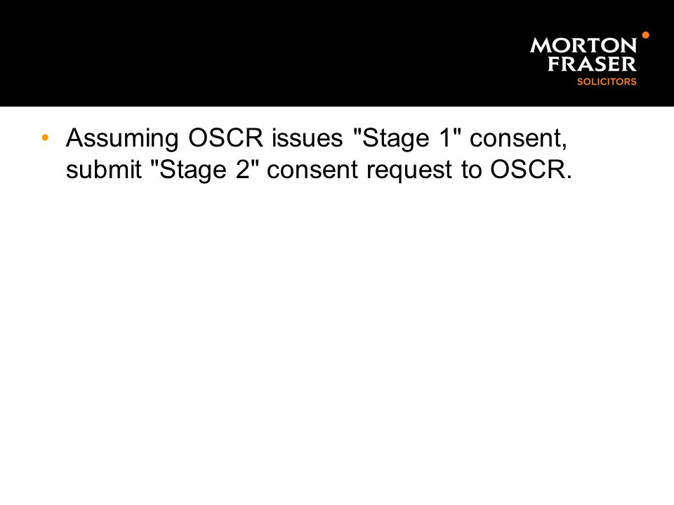 Assuming OSCR issues Stage 1 consent, submit Stage 2 consent request to OSCR.