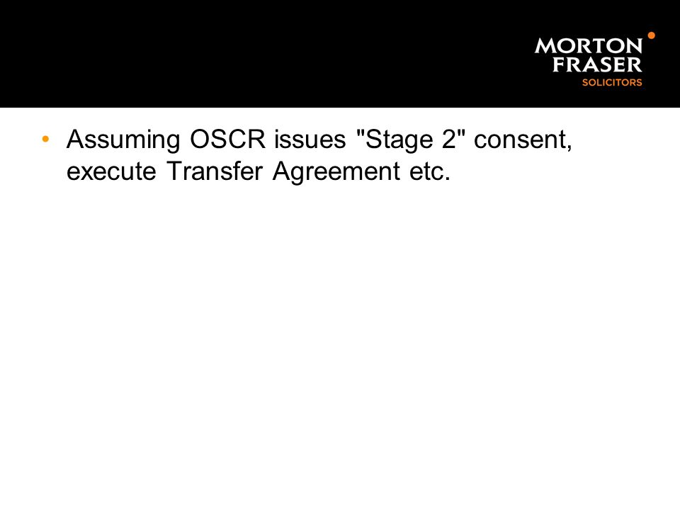 Assuming OSCR issues Stage 2 consent, execute Transfer Agreement etc.