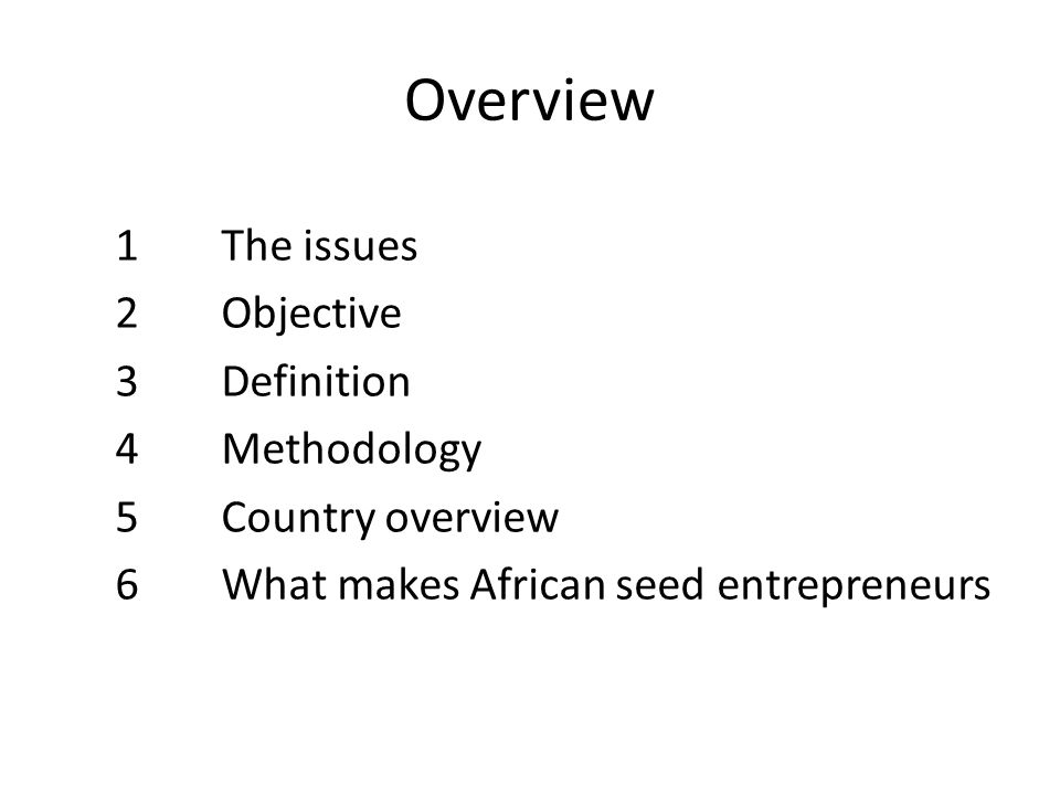 Overview 1 The issues 2 Objective 3 Definition 4 Methodology 5 Country overview 6 What makes African seed entrepreneurs