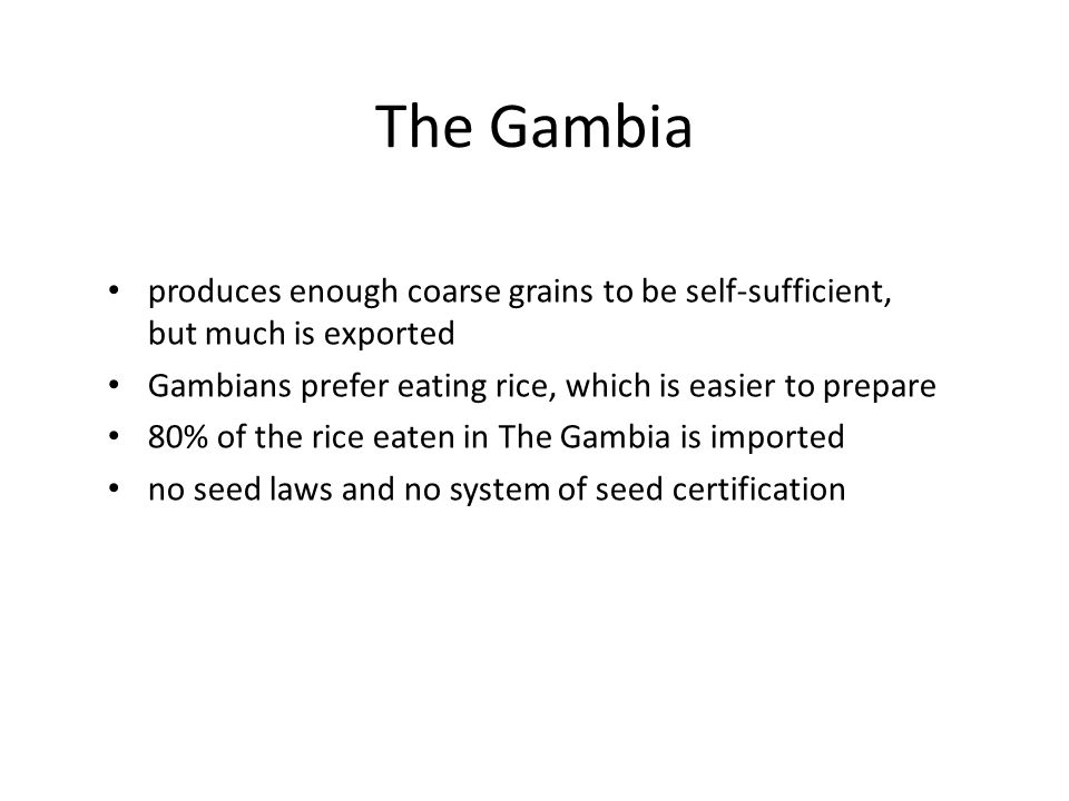 The Gambia produces enough coarse grains to be self-sufficient, but much is exported. Gambians prefer eating rice, which is easier to prepare.