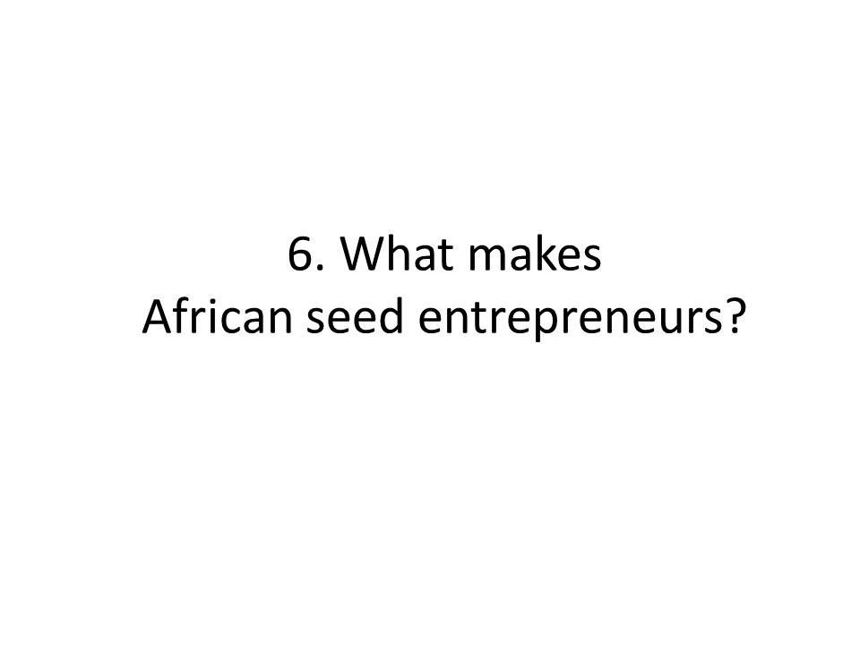 6. What makes African seed entrepreneurs