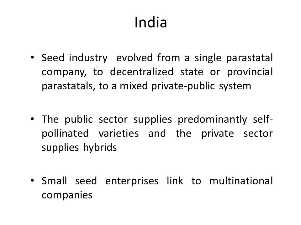 India Seed industry evolved from a single parastatal company, to decentralized state or provincial parastatals, to a mixed private-public system.