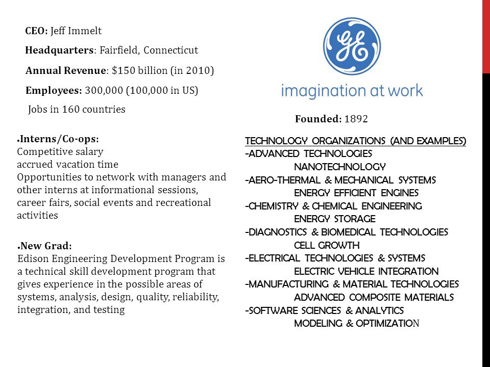 CEO: Jeff Immelt Headquarters: Fairfield, Connecticut. Annual Revenue: $150 billion (in 2010) Employees: 300,000 (100,000 in US)