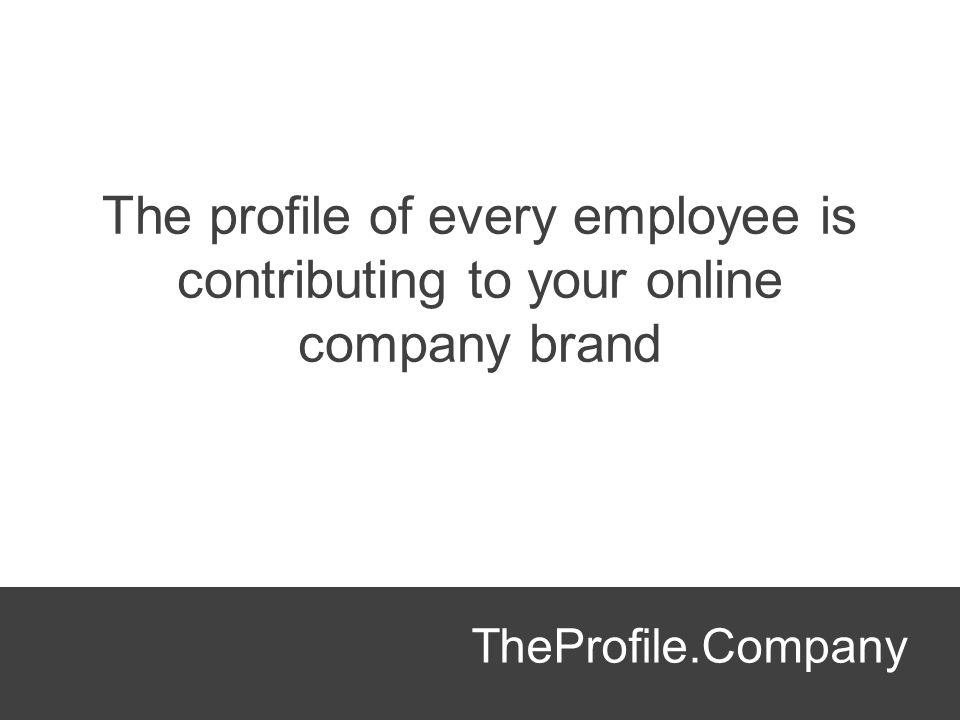 The profile of every employee is contributing to your online company brand