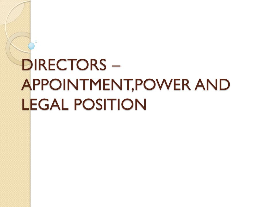 DIRECTORS –APPOINTMENT,POWER AND LEGAL POSITION