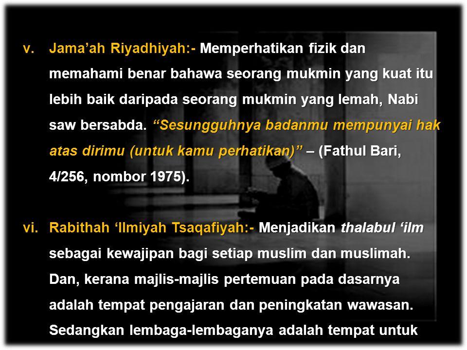 Jama'ah Riyadhiyah:- Memperhatikan fizik dan memahami benar bahawa seorang mukmin yang kuat itu lebih baik daripada seorang mukmin yang lemah, Nabi saw bersabda. Sesungguhnya badanmu mempunyai hak atas dirimu (untuk kamu perhatikan) – (Fathul Bari, 4/256, nombor 1975).