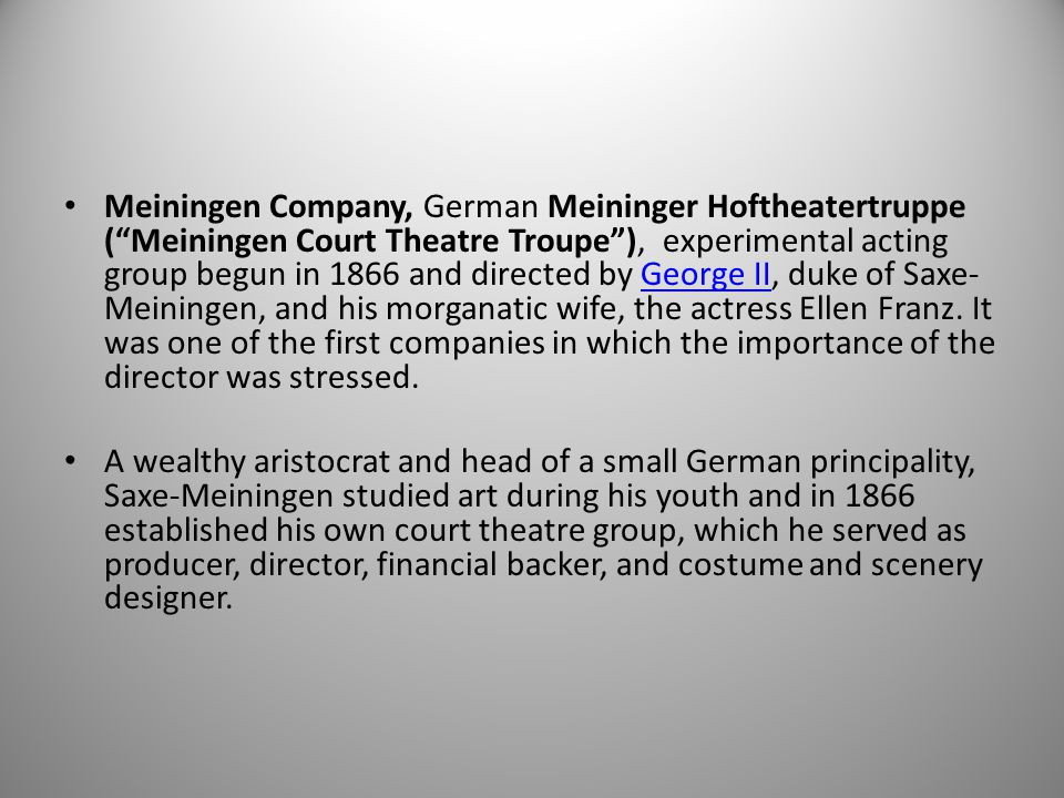 Meiningen Company, German Meininger Hoftheatertruppe ( Meiningen Court Theatre Troupe ), experimental acting group begun in 1866 and directed by George II, duke of Saxe-Meiningen, and his morganatic wife, the actress Ellen Franz. It was one of the first companies in which the importance of the director was stressed.