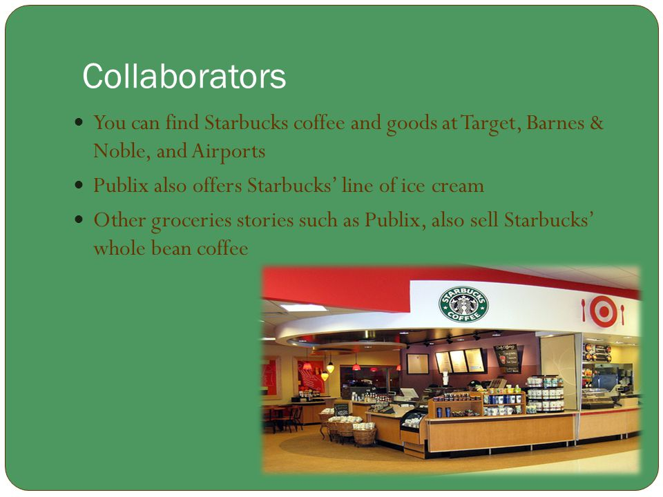 Collaborators You can find Starbucks coffee and goods at Target, Barnes & Noble, and Airports. Publix also offers Starbucks' line of ice cream.
