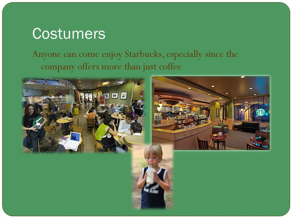Costumers Anyone can come enjoy Starbucks, especially since the company offers more than just coffee.
