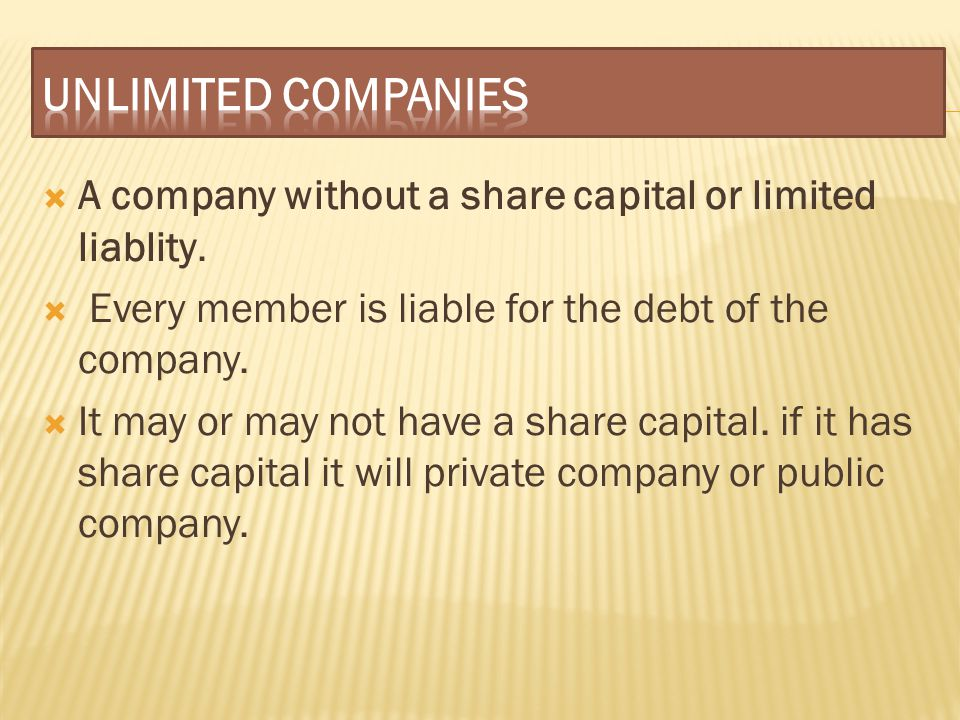 UNLIMITED COMPANIES A company without a share capital or limited liablity. Every member is liable for the debt of the company.