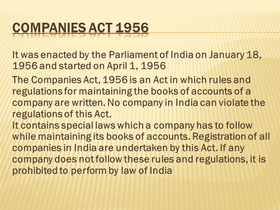 Companies act 1956 It was enacted by the Parliament of India on January 18, 1956 and started on April 1, 1956.