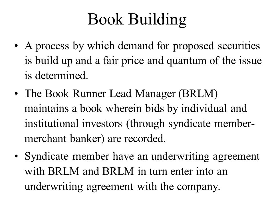 Book Building A process by which demand for proposed securities is build up and a fair price and quantum of the issue is determined.