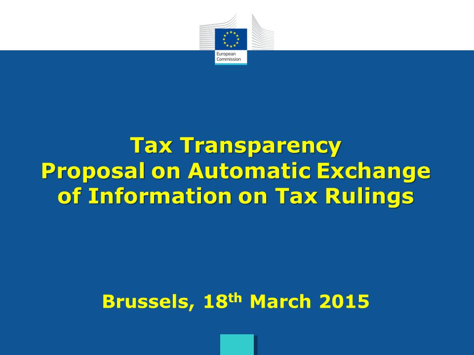 Tax Transparency Proposal on Automatic Exchange of Information on Tax Rulings Brussels, 18th March 2015