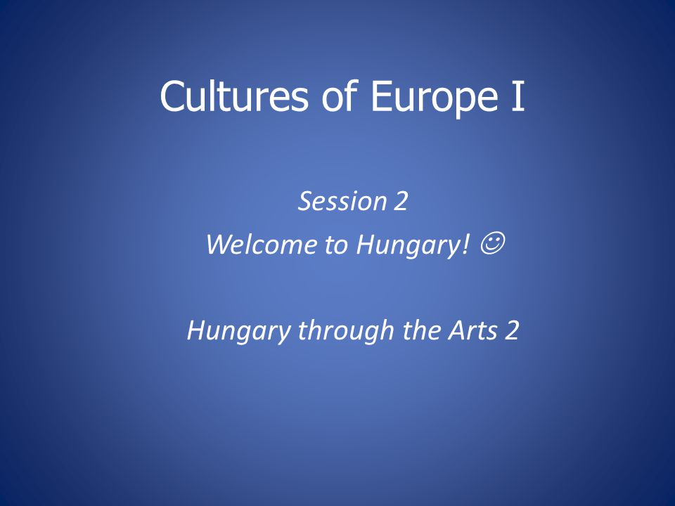 Session 2 Welcome to Hungary!  Hungary through the Arts 2