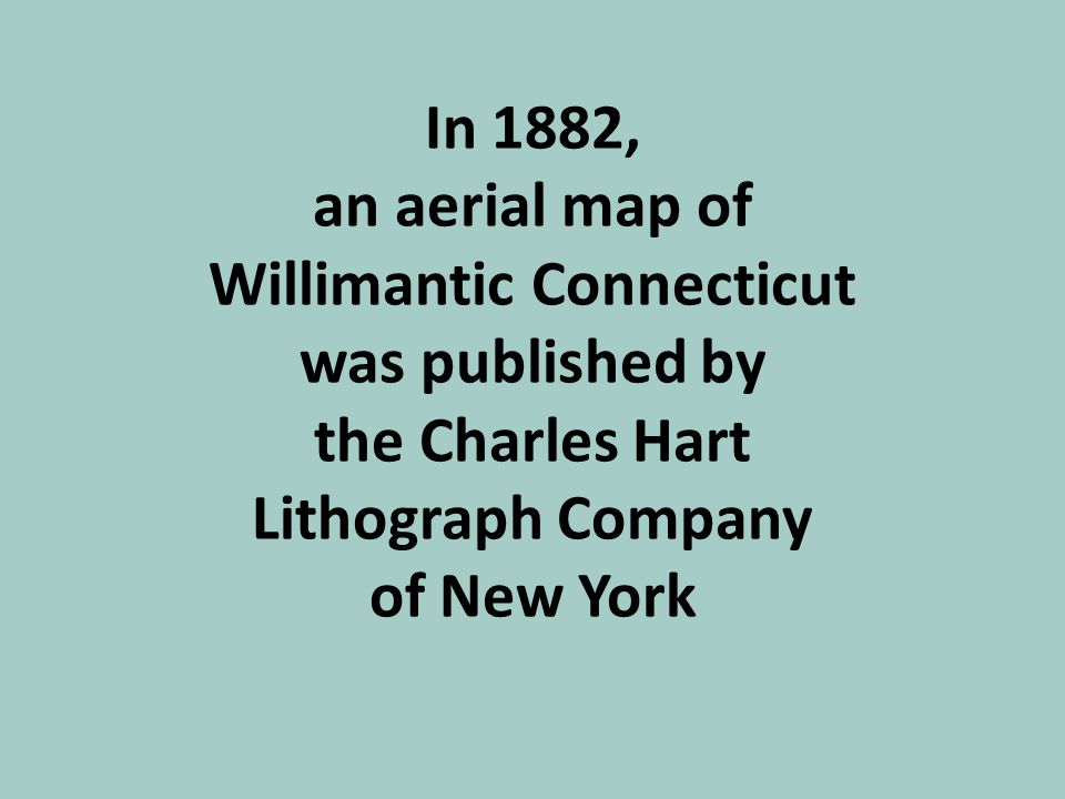 In 1882, an aerial map of Willimantic Connecticut was published by the Charles Hart Lithograph Company of New York