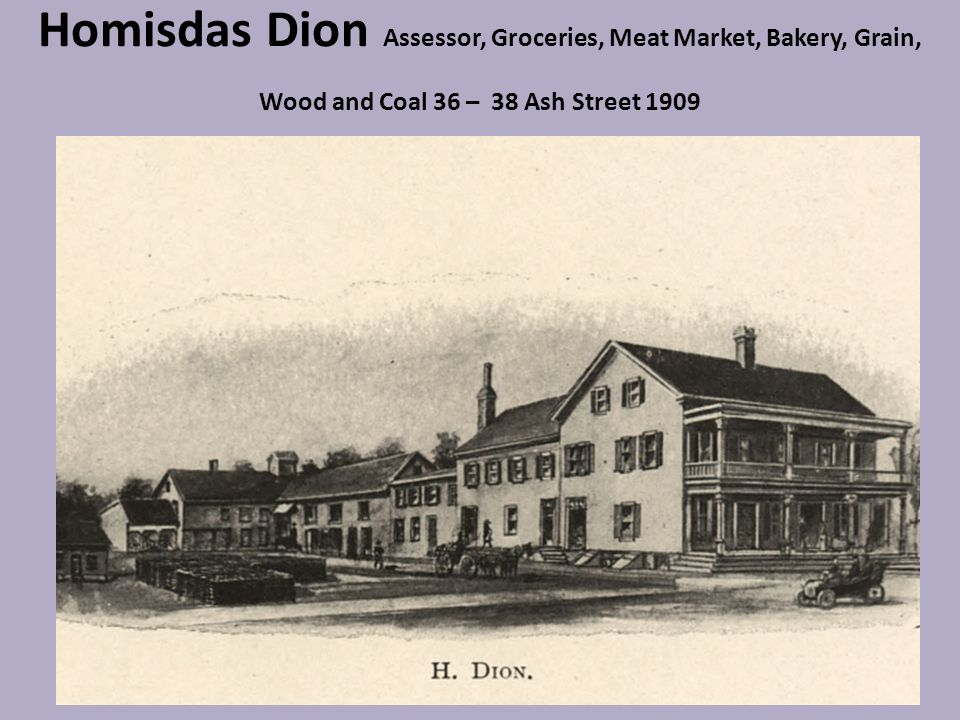 Homisdas Dion Assessor, Groceries, Meat Market, Bakery, Grain, Wood and Coal 36 – 38 Ash Street 1909
