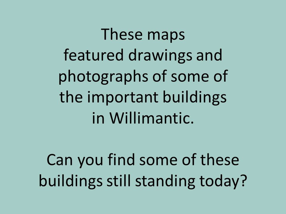 These maps featured drawings and photographs of some of the important buildings in Willimantic.