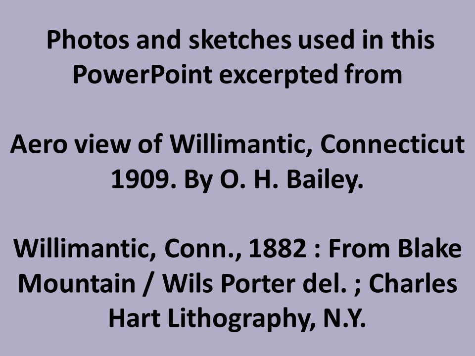 Photos and sketches used in this PowerPoint excerpted from Aero view of Willimantic, Connecticut 1909.