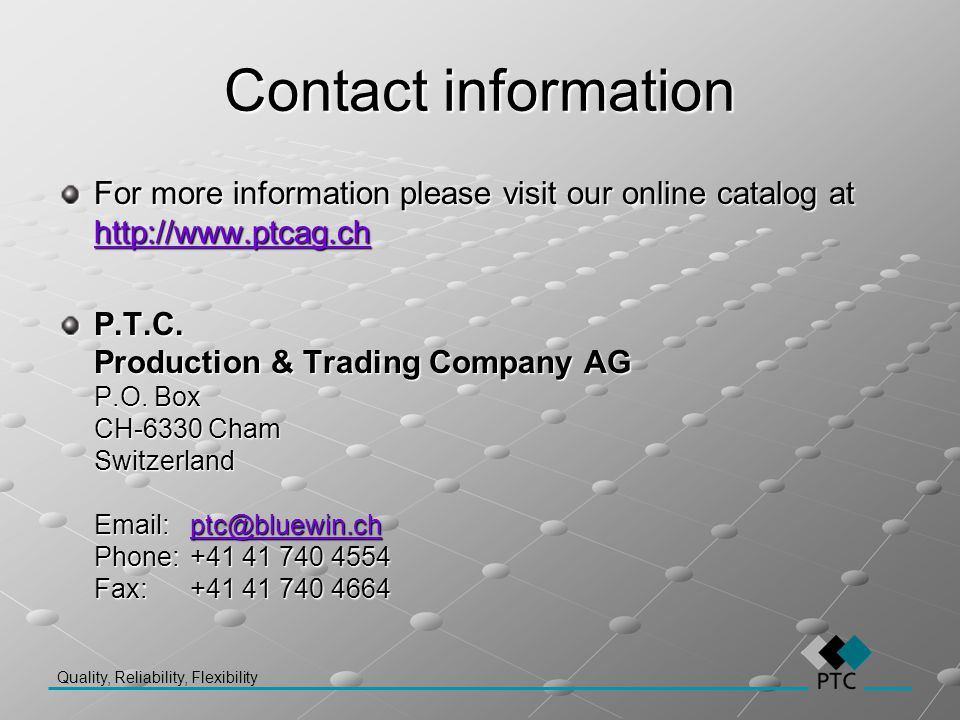 Contact information For more information please visit our online catalog at http://www.ptcag.ch.