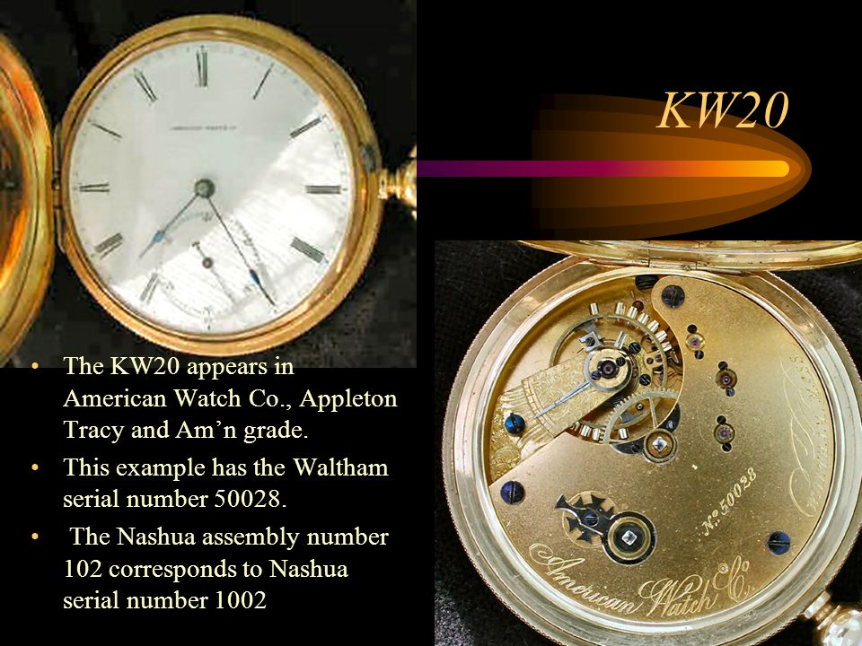 KW20 The KW20 appears in American Watch Co., Appleton Tracy and Am'n grade. This example has the Waltham serial number 50028.